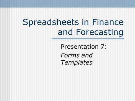 Spreadsheets in Finance and Forecasting Presentation 7: Forms and Templates.