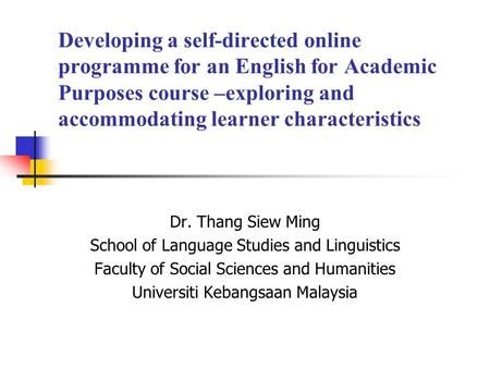 Developing a self-directed online programme for an English for Academic Purposes course –exploring and accommodating learner characteristics Dr. Thang.