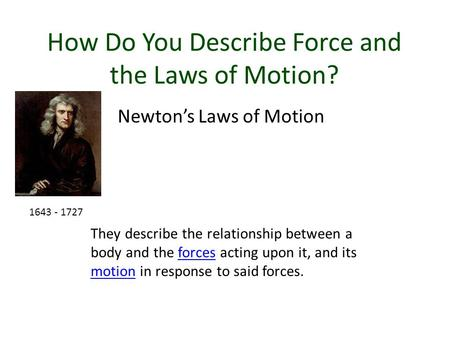 How Do You Describe Force and the Laws of Motion? Newton's Laws of Motion They describe the relationship between a body and the forces acting upon it,