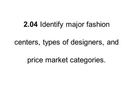 2.04 Identify major fashion centers, types of designers, and price market categories.