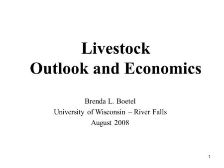 1 Livestock Outlook and Economics Brenda L. Boetel University of Wisconsin – River Falls August 2008.