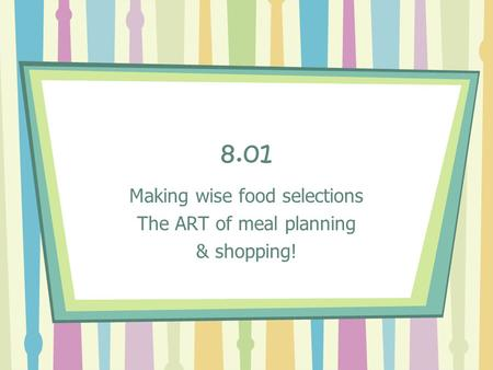8.01 Making wise food selections The ART of meal planning & shopping!