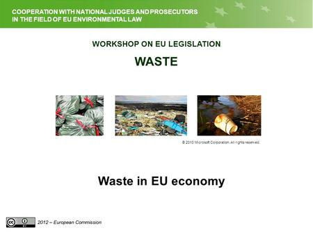 EU LEGISLATION ON WASTE COOPERATION WITH NATIONAL JUDGES AND PROSECUTORS IN THE FIELD OF EU ENVIRONMENTAL LAW WORKSHOP ON EU LEGISLATION WASTE © 2010 Microsoft.