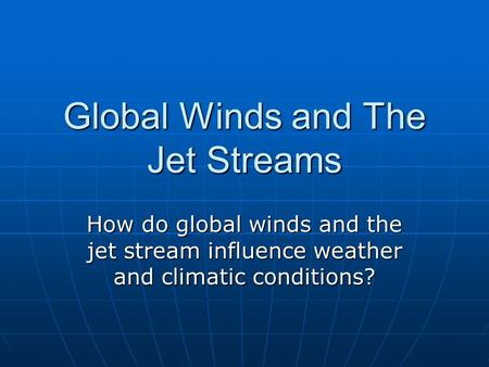 Global Winds and The Jet Streams How do global winds and the jet stream influence weather and climatic conditions?