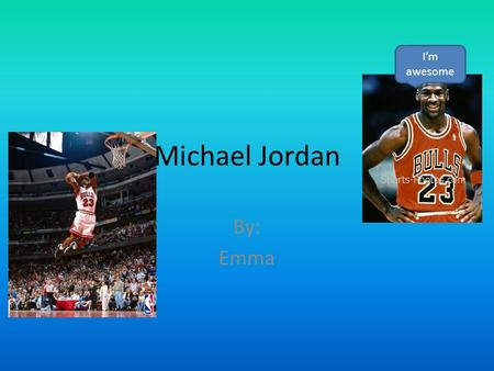 I'm awesome Michael Jordan By: Emma.