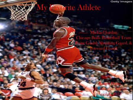 My Favorite Athlete Michael Jordan Chicago Bulls Basketball Team Point Guard, Shooting Guard, & Forward Guard Kenya Davis My Favorite Athlete April 4,