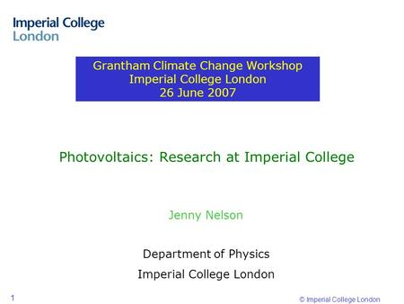 © Imperial College London 1 Photovoltaics: Research at Imperial College Jenny Nelson Department of Physics Imperial College London Grantham Climate Change.