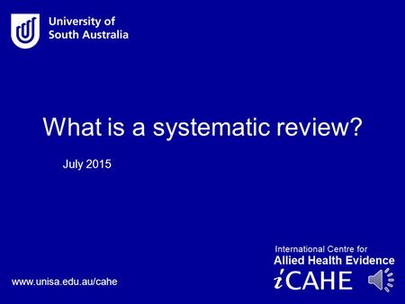 www.unisa.edu.au/cahe July 2015 What is a systematic review?