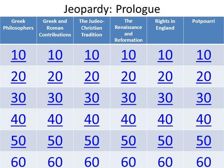 Jeopardy: Prologue Greek Philosophers Greek and Roman Contributions The Judeo- Christian Tradition The Renaissance and Reformation Rights in England Potpourri.