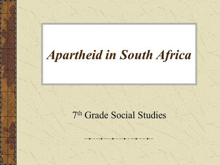 Apartheid in South Africa 7 th Grade Social Studies.