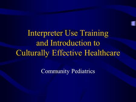 Interpreter Use Training and Introduction to Culturally Effective Healthcare Community Pediatrics.