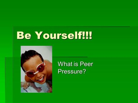 Be Yourself!!! What is Peer Pressure?.