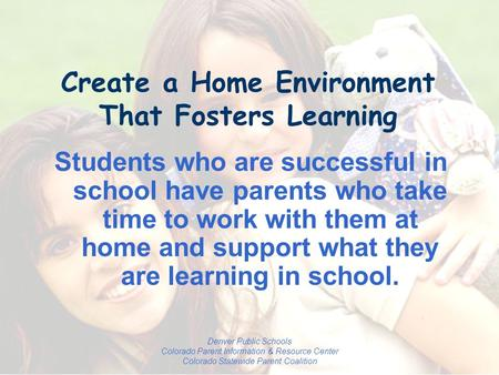 Denver Public Schools Colorado Parent Information & Resource Center Colorado Statewide Parent Coalition Create a Home Environment That Fosters Learning.