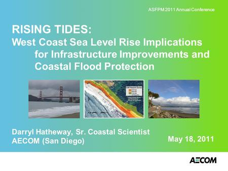 May 18, 2011 RISING TIDES: West Coast Sea Level Rise Implications for Infrastructure Improvements and Coastal Flood Protection Darryl Hatheway, Sr. Coastal.