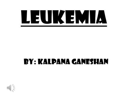 Leukemia By: Kalpana Ganeshan.