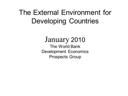The External Environment for Developing Countries January 2010 The World Bank Development Economics Prospects Group.