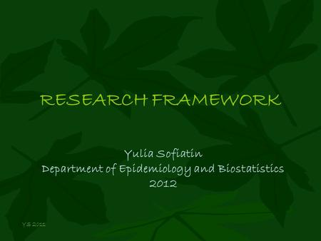 RESEARCH FRAMEWORK Yulia Sofiatin Department of Epidemiology and Biostatistics 2012 YS 2011.