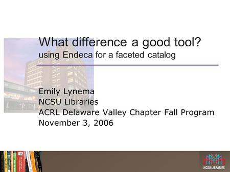 What difference a good tool? using Endeca for a faceted catalog Emily Lynema NCSU Libraries ACRL Delaware Valley Chapter Fall Program November 3, 2006.