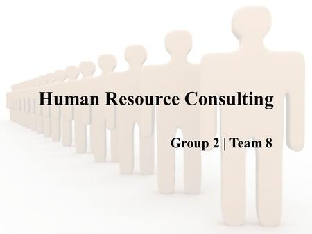 Human Resource Consulting Group 2 | Team 8. Agenda What is HR consulting? Global HR consulting companies Different HR functions outsourced by a company.