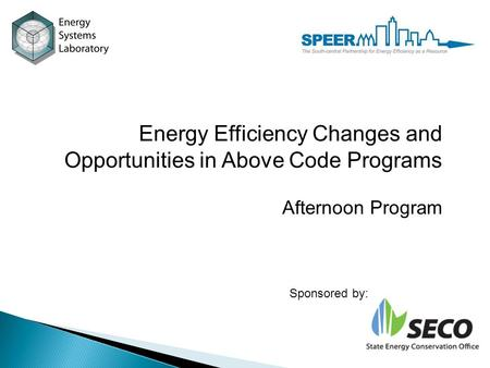 <strong>Energy</strong> Efficiency Changes and Opportunities in Above Code Programs Afternoon Program Sponsored by: