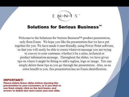 Solutions for Serious Business ™ Welcome to the Solutions for Serious Business™ product presentation, only from Ennis. We hope you like the presentation.