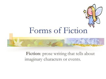 Forms of Fiction Fiction: prose writing that tells about imaginary characters or events.