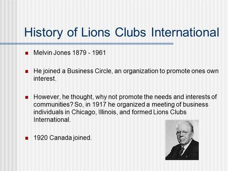 History of Lions Clubs International Melvin Jones 1879 - 1961 He joined a Business Circle, an organization to promote ones own interest. However, he thought,