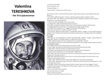 Valentina TERESHKOVA - the first spacewoman Pilot-cosmonaut (1963) Serial number 10 - (6). Number of flights – 1. Flight duration - 2 days 22 hours 50.