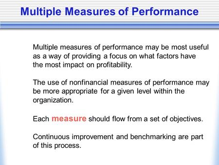 Multiple Measures of Performance Multiple measures of performance may be most useful as a way of providing a focus on what factors have the most impact.