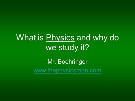 What is Physics and why do we study it? Mr. Boehringer www.thephysicsman.com.