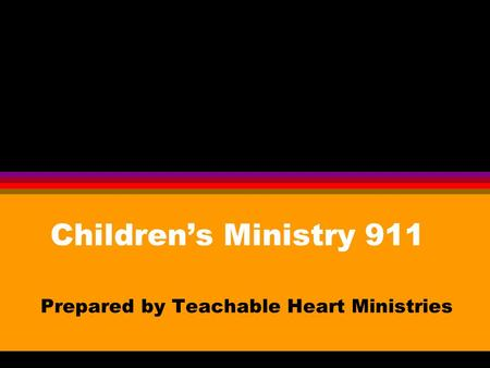 Children's Ministry 911 Prepared by Teachable Heart Ministries.