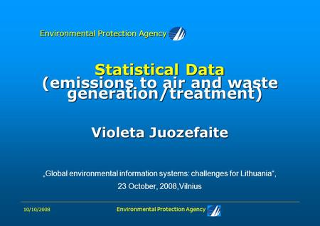 "10/10/2008 Environmental Protection Agency Statistical Data (emissions to air and waste generation/treatment) Violeta Juozefaite ""Global environmental."