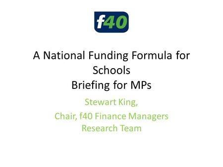 A National Funding Formula for Schools Briefing for MPs Stewart King, Chair, f40 Finance Managers Research Team.