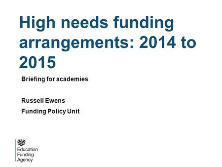 High needs funding arrangements: 2014 to 2015 Briefing for academies Russell Ewens Funding Policy Unit.