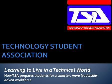 Learning to Live in a Technical World How TSA prepares students for a smarter, more leadership- driven workforce.