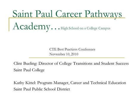 Saint Paul Career Pathways Academy… High School on a College Campus Clint Bueling: Director of College Transitions and Student Success Saint Paul College.