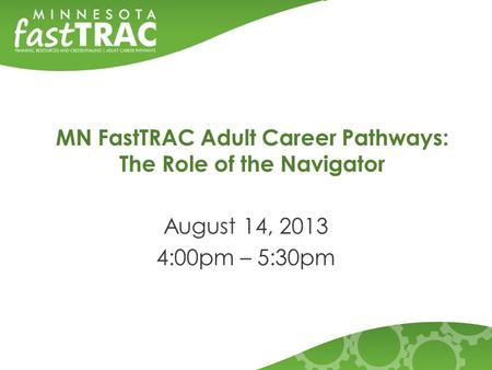 MN FastTRAC Adult Career Pathways: The Role of the Navigator August 14, 2013 4:00pm – 5:30pm.
