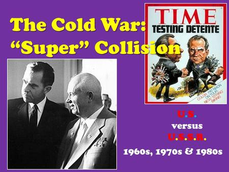 "The Cold War: ""Super"" Collision 1960s, 1970s & 1980s U.S. versus U.S.S.R."