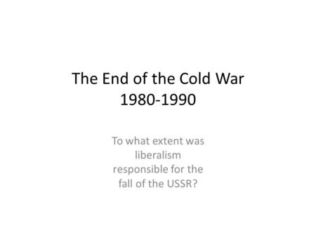 The End of the Cold War 1980-1990 To what extent was liberalism responsible for the fall of the USSR?