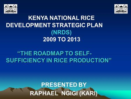 "KENYA NATIONAL RICE DEVELOPMENT STRATEGIC PLAN (NRDS) 2009 TO 2013 ""THE ROADMAP TO SELF- ""THE ROADMAP TO SELF- SUFFICIENCY IN RICE PRODUCTION"" PRESENTED."