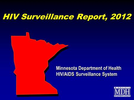 HIV Surveillance Report, 2012 Minnesota Department of Health HIV/AIDS Surveillance System Minnesota Department of Health HIV/AIDS Surveillance System.
