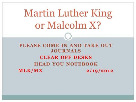 PLEASE COME IN AND TAKE OUT JOURNALS CLEAR OFF DESKS HEAD YOU NOTEBOOK MLK/MX2/19/2012 Martin Luther King or Malcolm X?