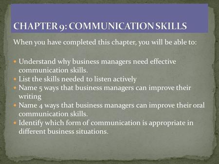 When you have completed this chapter, you will be able to: Understand why business managers need effective communication skills. List the skills needed.