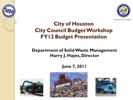 City of Houston City Council Budget Workshop FY12 Budget Presentation Department of Solid Waste Management Harry J. Hayes, Director June 7, 2011 Mayor.