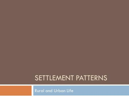 SETTLEMENT PATTERNS Rural and Urban Life.  Large areas with low concentrations of people.  Smaller areas with high concentrations of people RuralUrban.