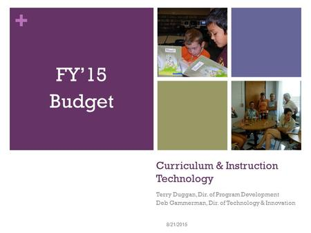 + Curriculum & Instruction Technology Terry Duggan, Dir. of Program Development Deb Gammerman, Dir. of Technology & Innovation FY'15 Budget 8/21/2015 1.