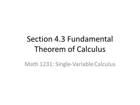 Section 4.3 Fundamental Theorem of Calculus Math 1231: Single-Variable Calculus.