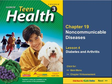 Chapter 19 Noncommunicable Diseases Next >> Click for: Lesson 4 Diabetes and Arthritis >> Main Menu >> Chapter 19 Assessment Teacher's notes are available.