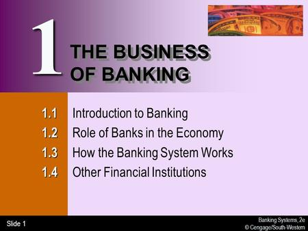 Banking Systems, 2e © Cengage/South-Western Slide 1 THE BUSINESS OF BANKING 1.1 1.1 Introduction to Banking 1.2 1.2 Role of Banks in the Economy 1.3 1.3.