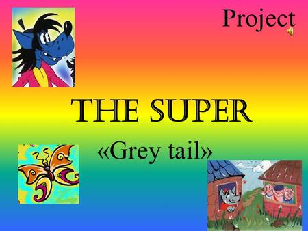 Project The super «Grey tail». Project «The super «Grey tail» Continued after the tale «The three little pigs» Worked out by Gaisina. G. The pupil of.